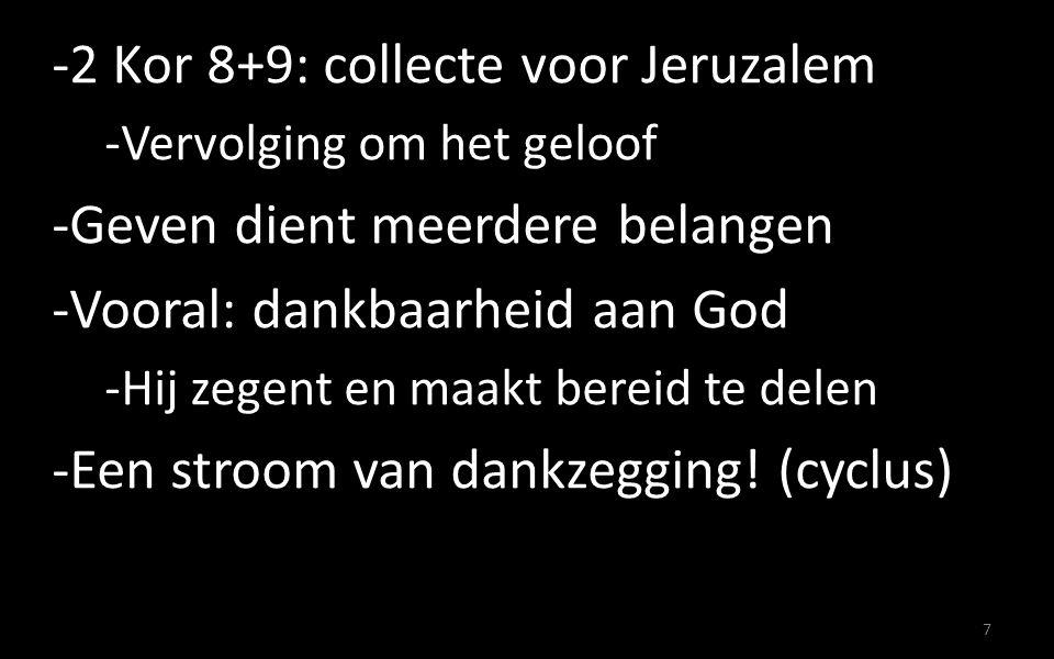 -2 Kor 8+9: collecte voor Jeruzalem -Vervolging om het geloof -Geven dient meerdere belangen -Vooral: dankbaarheid aan God -Hij zegent en maakt bereid te delen -Een stroom van dankzegging.