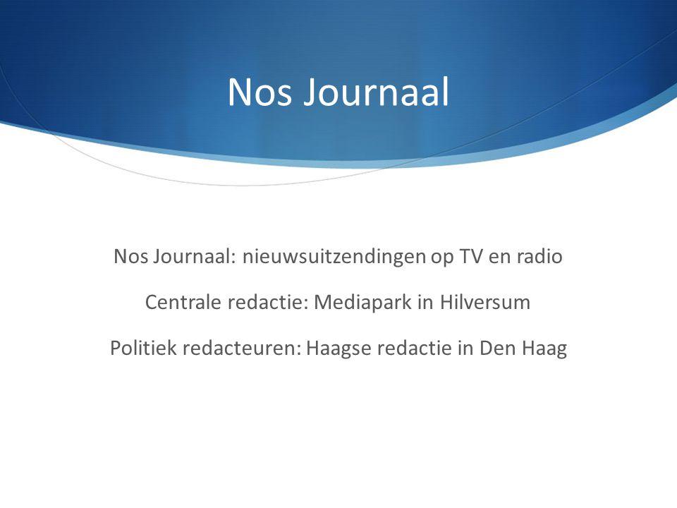 Nos Journaal Nos Journaal: nieuwsuitzendingen op TV en radio Centrale redactie: Mediapark in Hilversum Politiek redacteuren: Haagse redactie in Den Ha