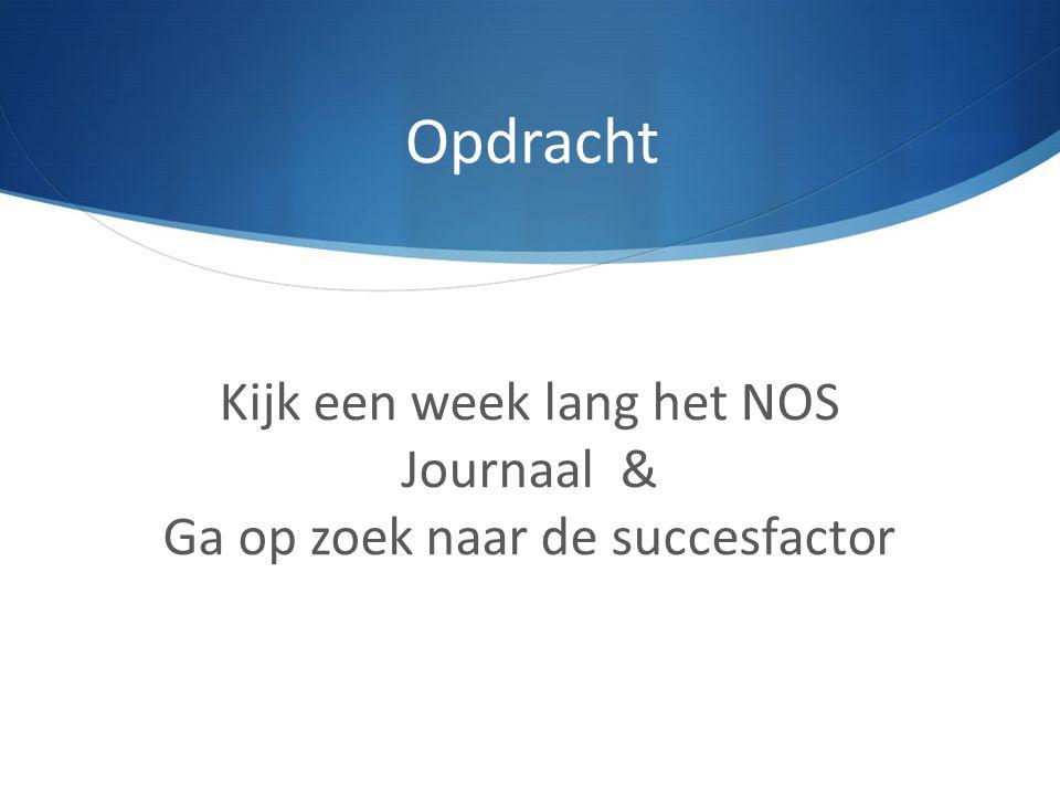 Opdracht Kijk een week lang het NOS Journaal & Ga op zoek naar de succesfactor