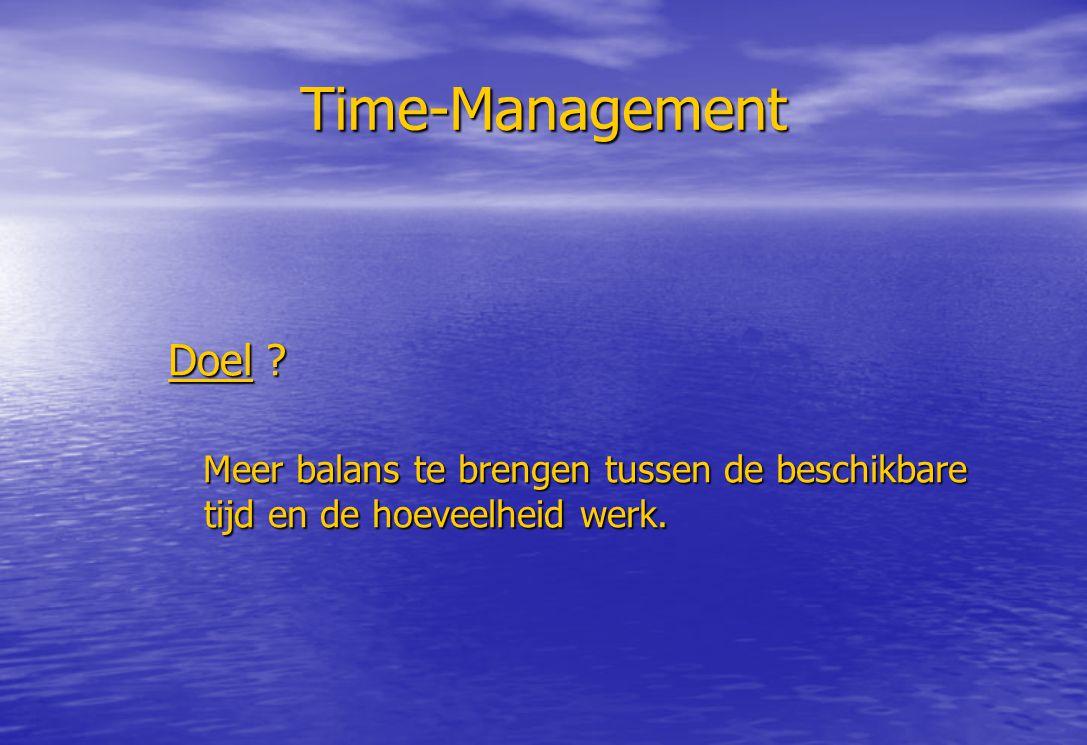 Time-Management Doel ? Meer balans te brengen tussen de beschikbare tijd en de hoeveelheid werk. Meer balans te brengen tussen de beschikbare tijd en