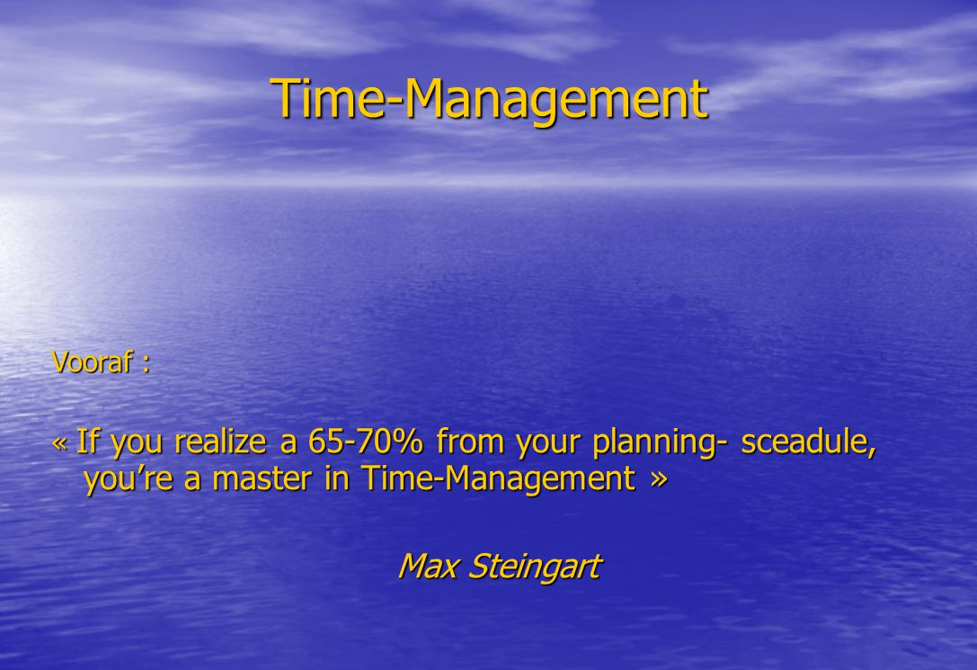 Time-Management Vooraf : « If you realize a 65-70% from your planning- sceadule, you're a master in Time-Management » Max Steingart