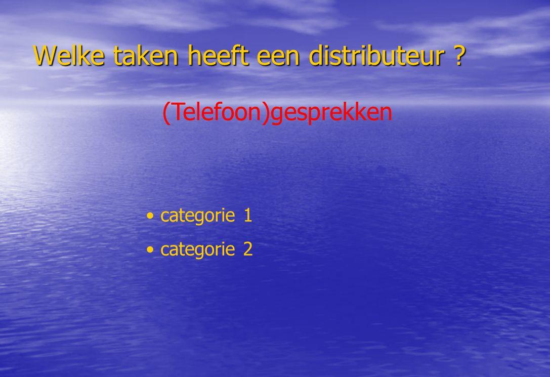 Welke taken heeft een distributeur ? (Telefoon)gesprekken categorie 1 categorie 2