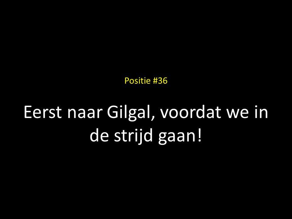 Positie #36 Eerst naar Gilgal, voordat we in de strijd gaan!