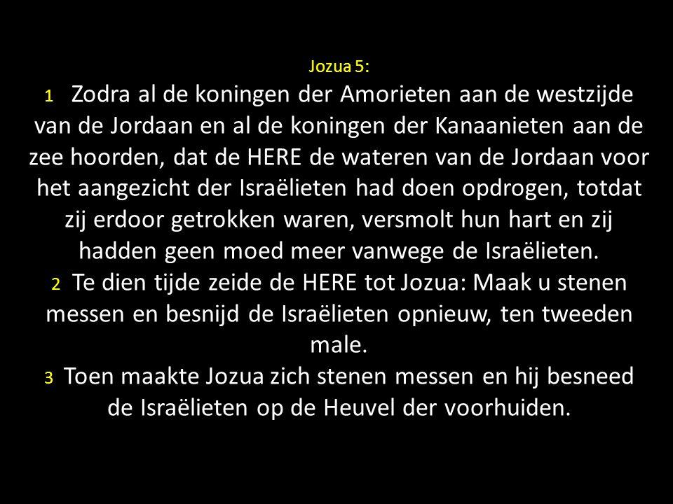 Jozua 5: 1 Zodra al de koningen der Amorieten aan de westzijde van de Jordaan en al de koningen der Kanaanieten aan de zee hoorden, dat de HERE de wat