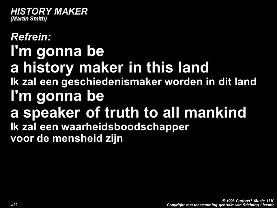 Copyright met toestemming gebruikt van Stichting Licentie © 1996 Curious? Music. U.K. 5/11 HISTORY MAKER (Martin Smith) Refrein: l'm gonna be a histor