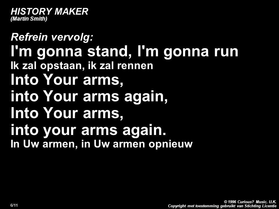 Copyright met toestemming gebruikt van Stichting Licentie © 1996 Curious? Music. U.K. 6/11 HISTORY MAKER (Martin Smith) Refrein vervolg: l'm gonna sta
