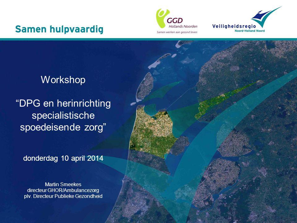 "Workshop ""DPG en herinrichting specialistische spoedeisende zorg"" donderdag 10 april 2014 Martin Smeekes directeur GHOR/Ambulancezorg plv. Directeur P"