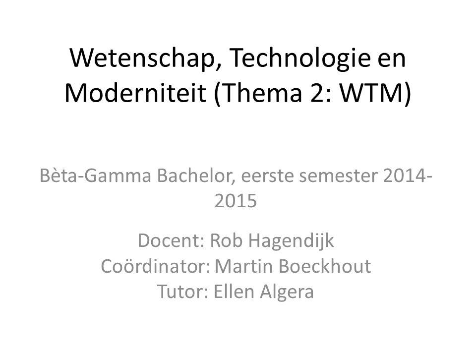 Wetenschap, Technologie en Moderniteit (Thema 2: WTM) Bèta-Gamma Bachelor, eerste semester 2014- 2015 Docent: Rob Hagendijk Coördinator: Martin Boeckhout Tutor: Ellen Algera