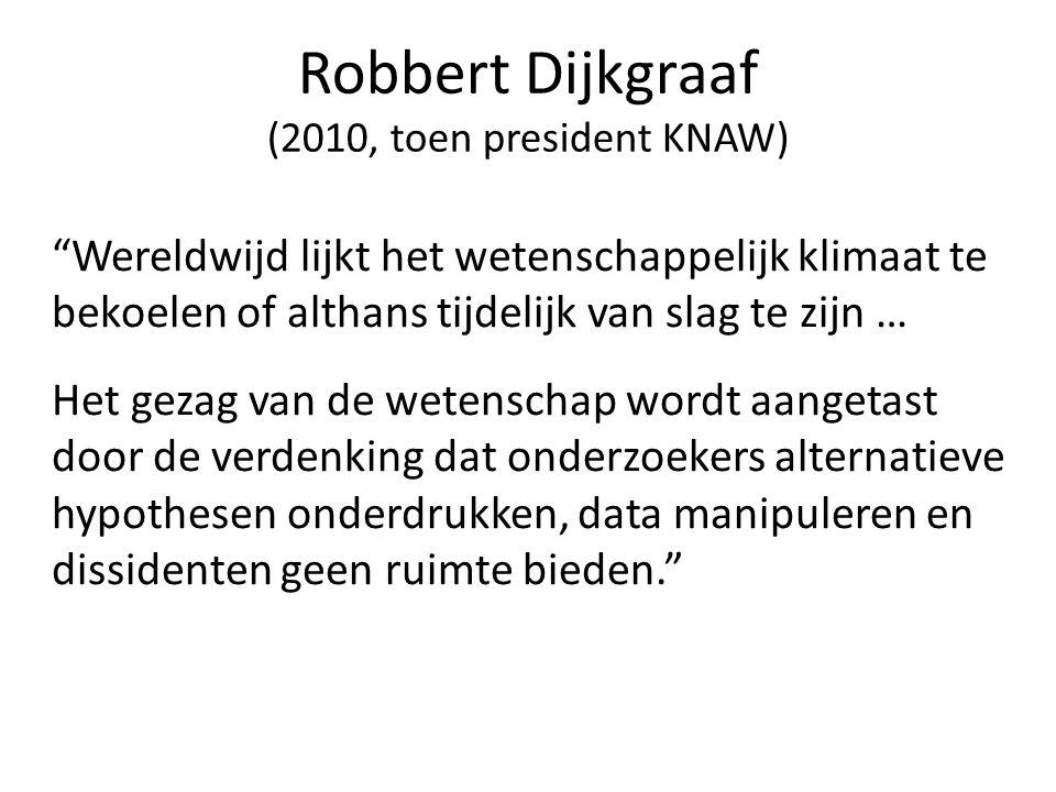 Robbert Dijkgraaf (2010, toen president KNAW) Wereldwijd lijkt het wetenschappelijk klimaat te bekoelen of althans tijdelijk van slag te zijn … Het gezag van de wetenschap wordt aangetast door de verdenking dat onderzoekers alternatieve hypothesen onderdrukken, data manipuleren en dissidenten geen ruimte bieden.