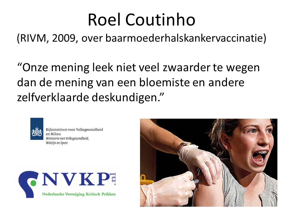 Roel Coutinho (RIVM, 2009, over baarmoederhalskankervaccinatie) Onze mening leek niet veel zwaarder te wegen dan de mening van een bloemiste en andere zelfverklaarde deskundigen.