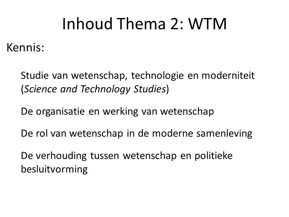 Inhoud Thema 2: WTM Kennis: Studie van wetenschap, technologie en moderniteit (Science and Technology Studies) De organisatie en werking van wetenschap De rol van wetenschap in de moderne samenleving De verhouding tussen wetenschap en politieke besluitvorming