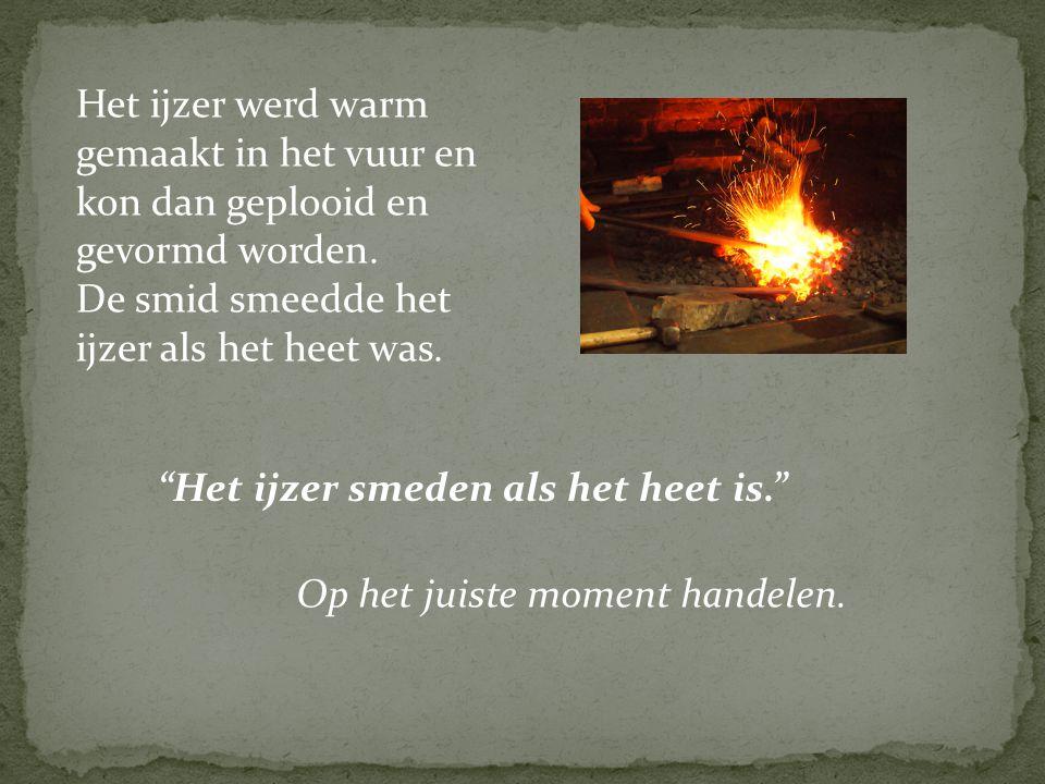 Het ijzer werd warm gemaakt in het vuur en kon dan geplooid en gevormd worden. De smid smeedde het ijzer als het heet was. Op het juiste moment handel
