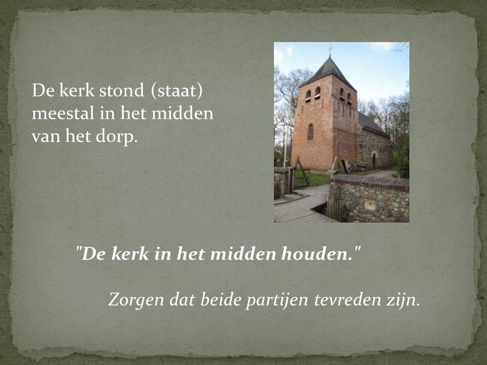 De kerk stond (staat) meestal in het midden van het dorp. Zorgen dat beide partijen tevreden zijn.