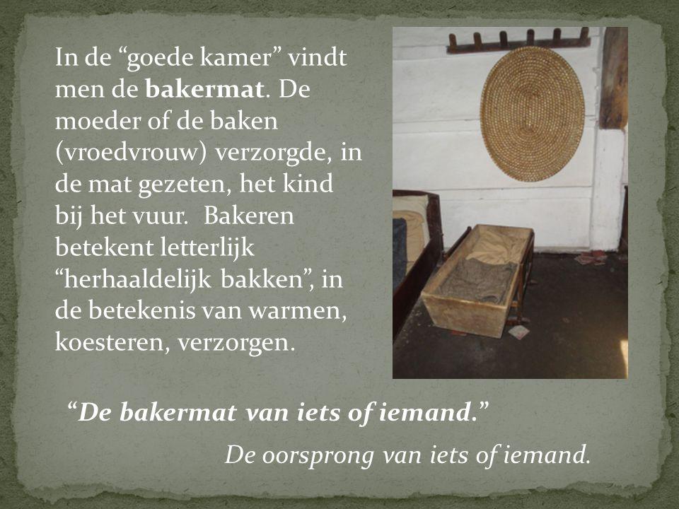 """In de """"goede kamer"""" vindt men de bakermat. De moeder of de baken (vroedvrouw) verzorgde, in de mat gezeten, het kind bij het vuur. Bakeren betekent le"""