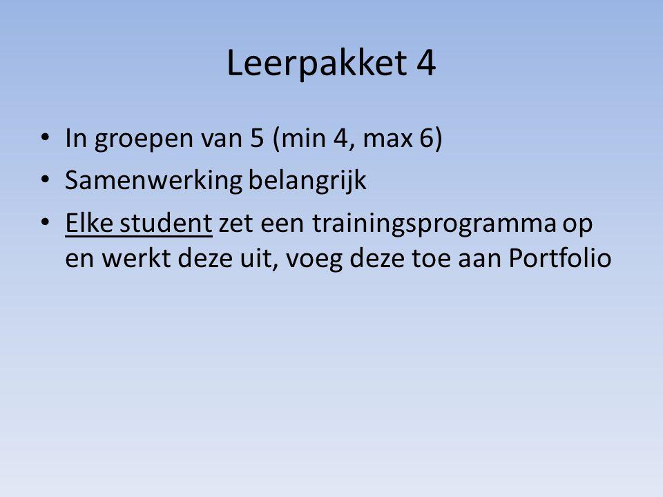 Leerpakket 4 In groepen van 5 (min 4, max 6) Samenwerking belangrijk Elke student zet een trainingsprogramma op en werkt deze uit, voeg deze toe aan P