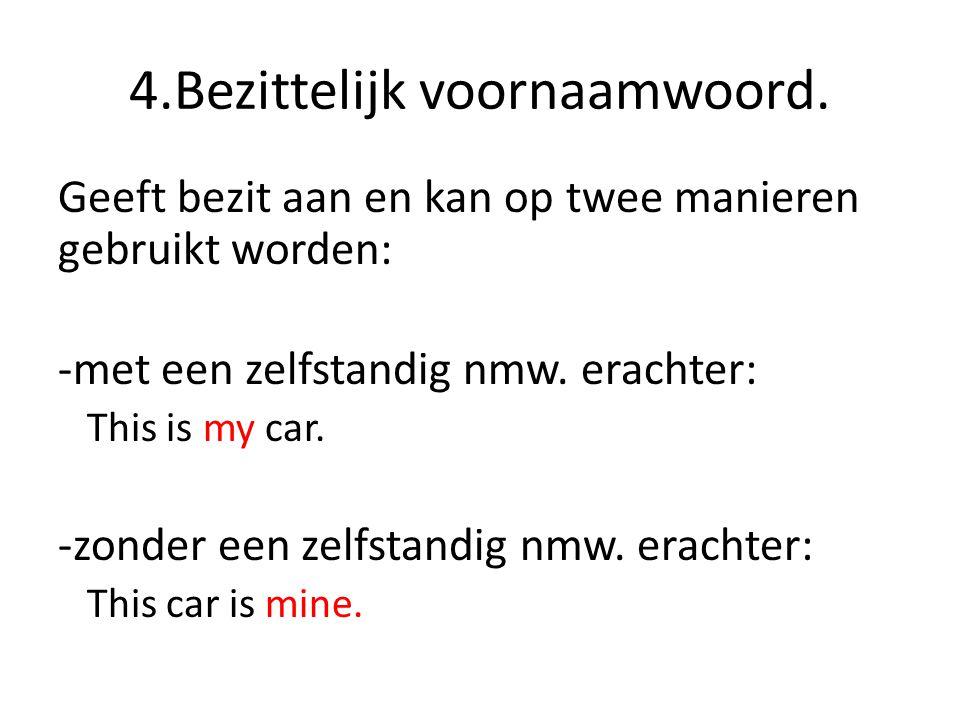 4.Bezittelijk voornaamwoord. Geeft bezit aan en kan op twee manieren gebruikt worden: -met een zelfstandig nmw. erachter: This is my car. -zonder een