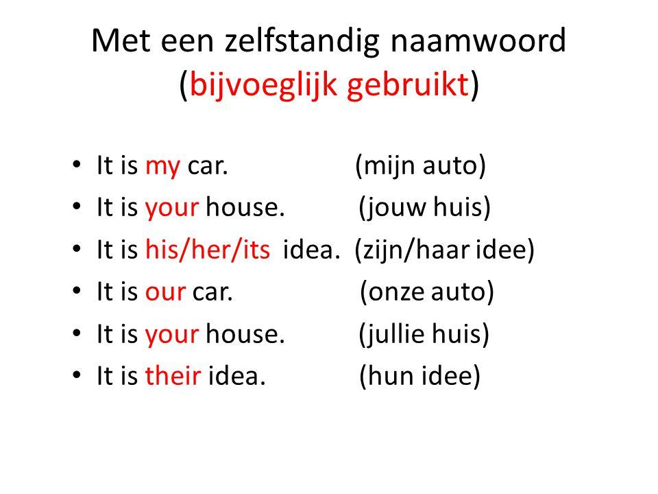 Met een zelfstandig naamwoord (bijvoeglijk gebruikt) It is my car. (mijn auto) It is your house. (jouw huis) It is his/her/its idea. (zijn/haar idee)