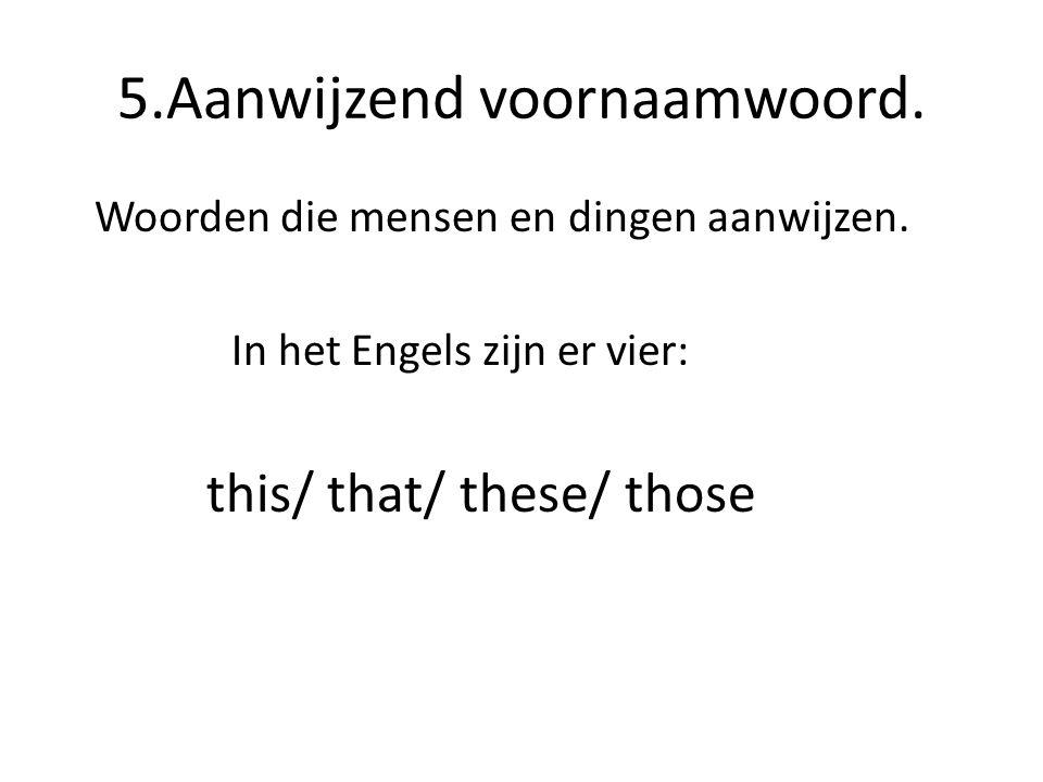 5.Aanwijzend voornaamwoord. Woorden die mensen en dingen aanwijzen. In het Engels zijn er vier: this/ that/ these/ those