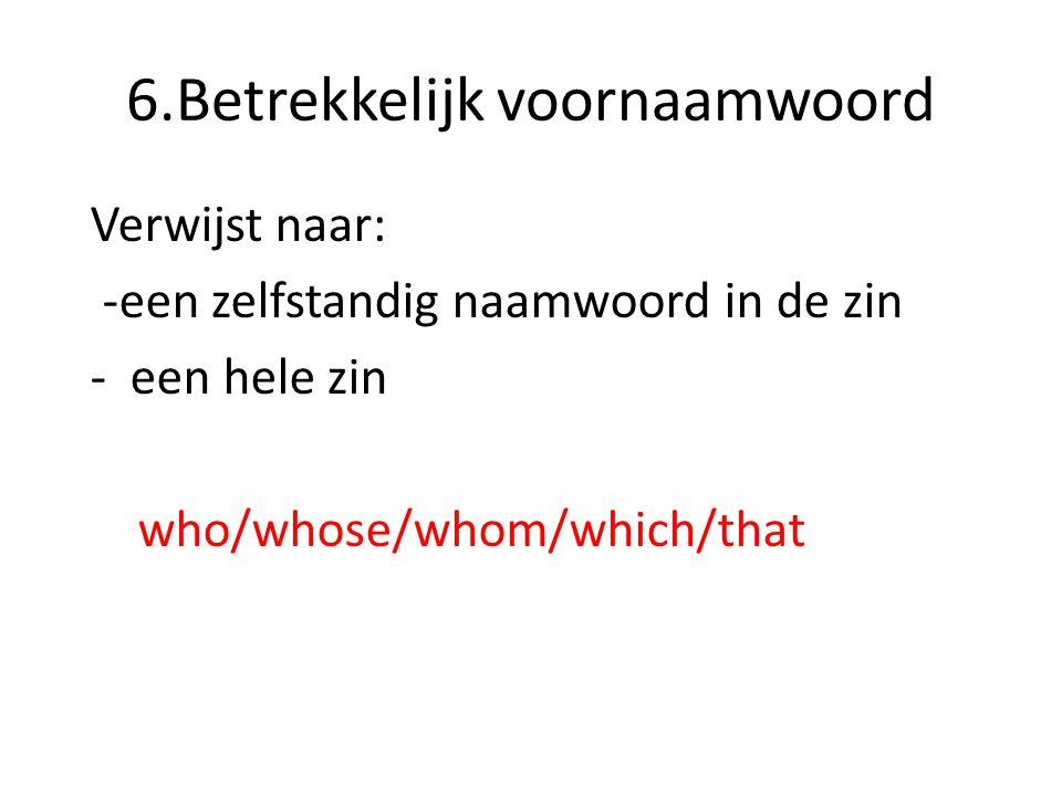 6.Betrekkelijk voornaamwoord Verwijst naar: -een zelfstandig naamwoord in de zin -een hele zin who/whose/whom/which/that