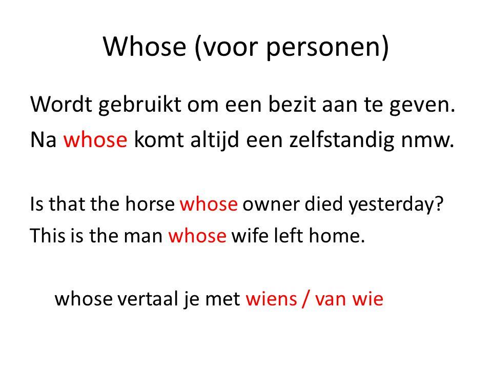 Whose (voor personen) Wordt gebruikt om een bezit aan te geven. Na whose komt altijd een zelfstandig nmw. Is that the horse whose owner died yesterday