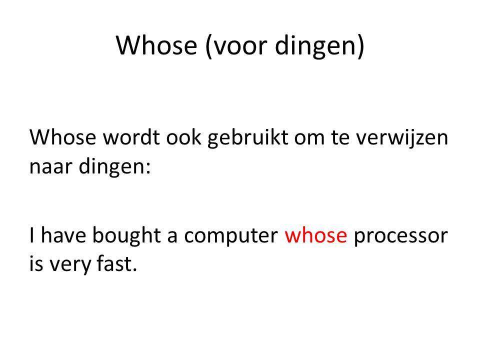 Whose (voor dingen) Whose wordt ook gebruikt om te verwijzen naar dingen: I have bought a computer whose processor is very fast.