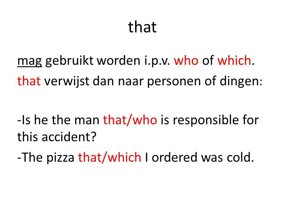 that mag gebruikt worden i.p.v. who of which. that verwijst dan naar personen of dingen : -Is he the man that/who is responsible for this accident? -T