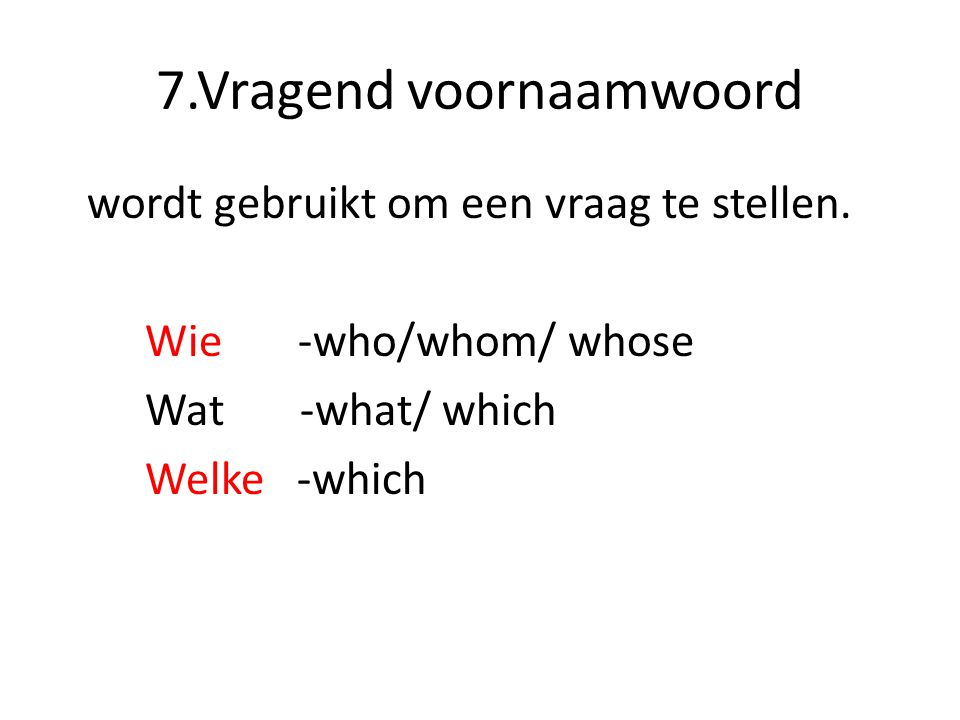 7.Vragend voornaamwoord wordt gebruikt om een vraag te stellen. Wie -who/whom/ whose Wat -what/ which Welke -which