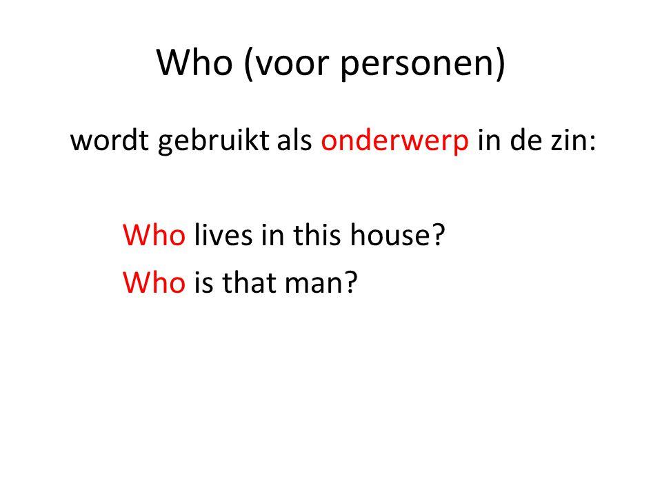 Who (voor personen) wordt gebruikt als onderwerp in de zin: Who lives in this house? Who is that man?