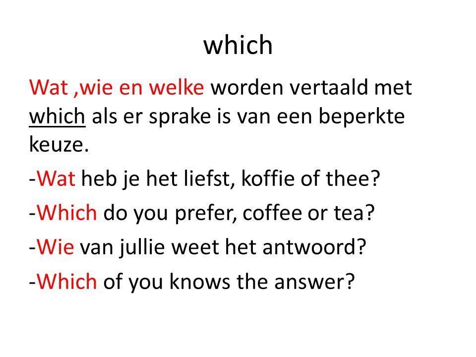 which Wat,wie en welke worden vertaald met which als er sprake is van een beperkte keuze. -Wat heb je het liefst, koffie of thee? -Which do you prefer
