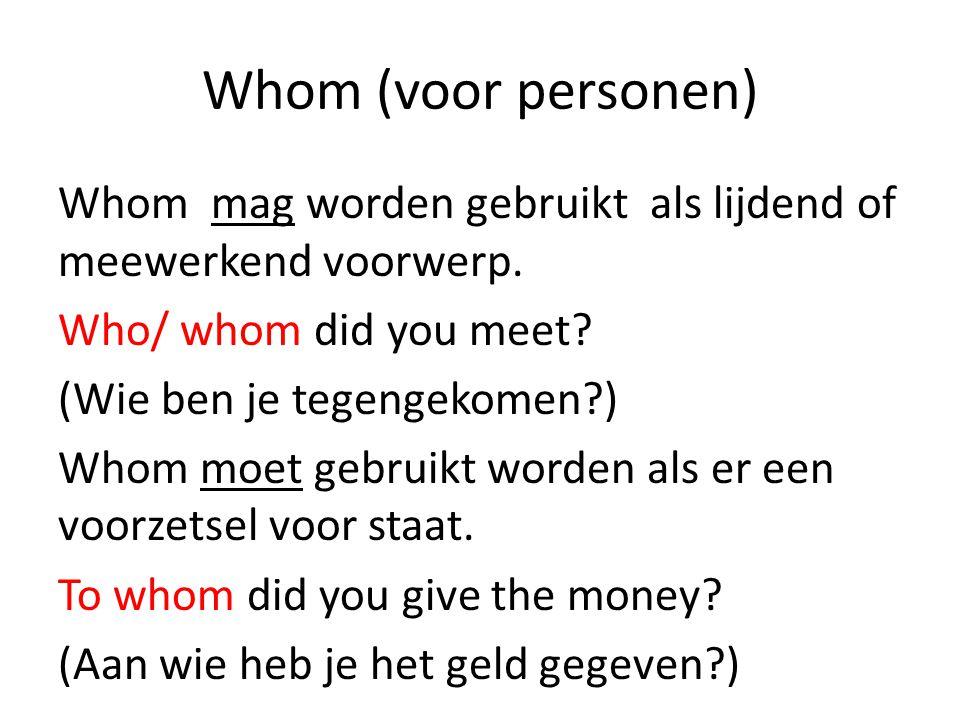Whom (voor personen) Whom mag worden gebruikt als lijdend of meewerkend voorwerp. Who/ whom did you meet? (Wie ben je tegengekomen?) Whom moet gebruik
