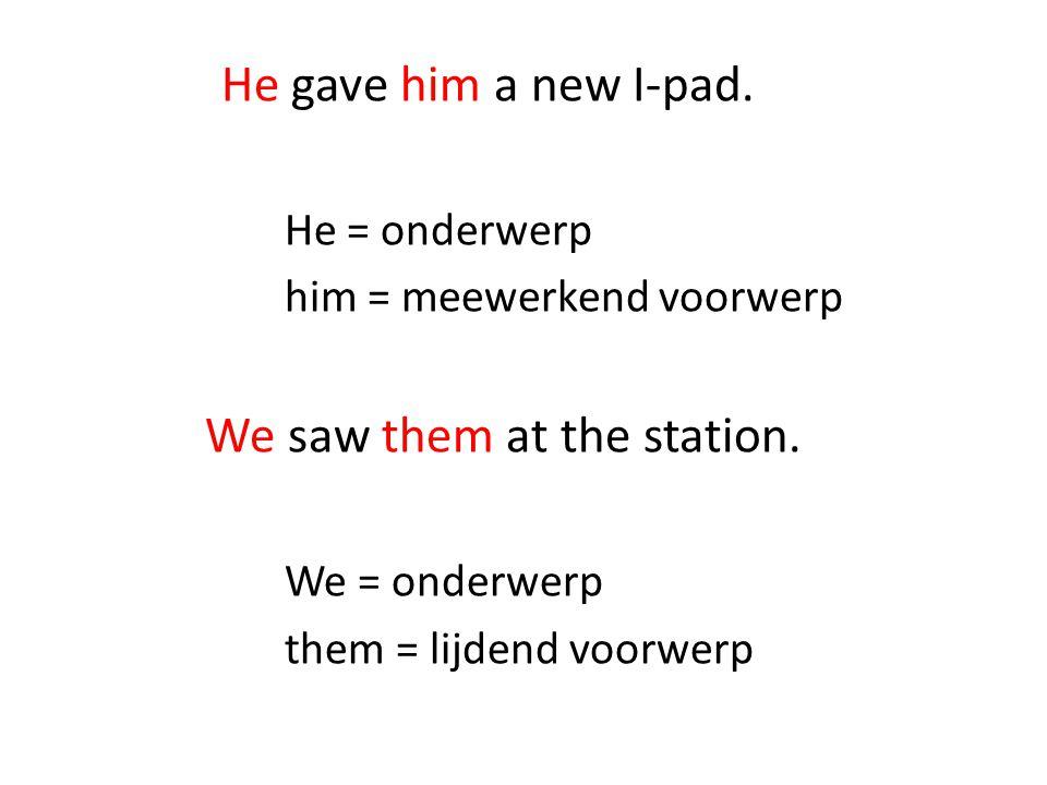 He gave him a new I-pad. He = onderwerp him = meewerkend voorwerp We saw them at the station. We = onderwerp them = lijdend voorwerp