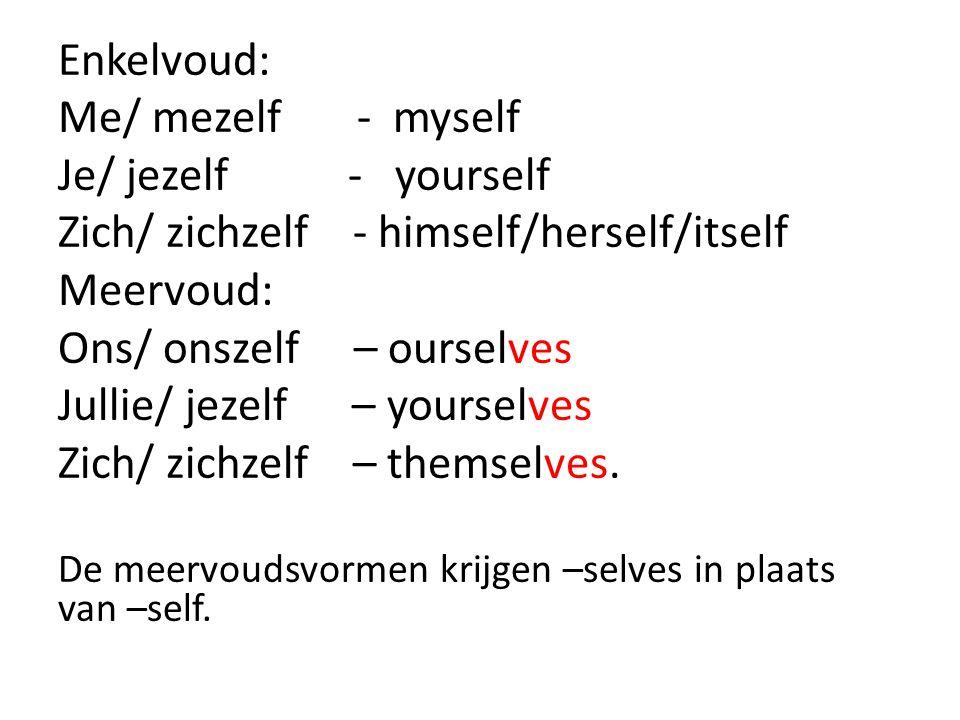 Enkelvoud: Me/ mezelf - myself Je/ jezelf - yourself Zich/ zichzelf - himself/herself/itself Meervoud: Ons/ onszelf – ourselves Jullie/ jezelf – yours