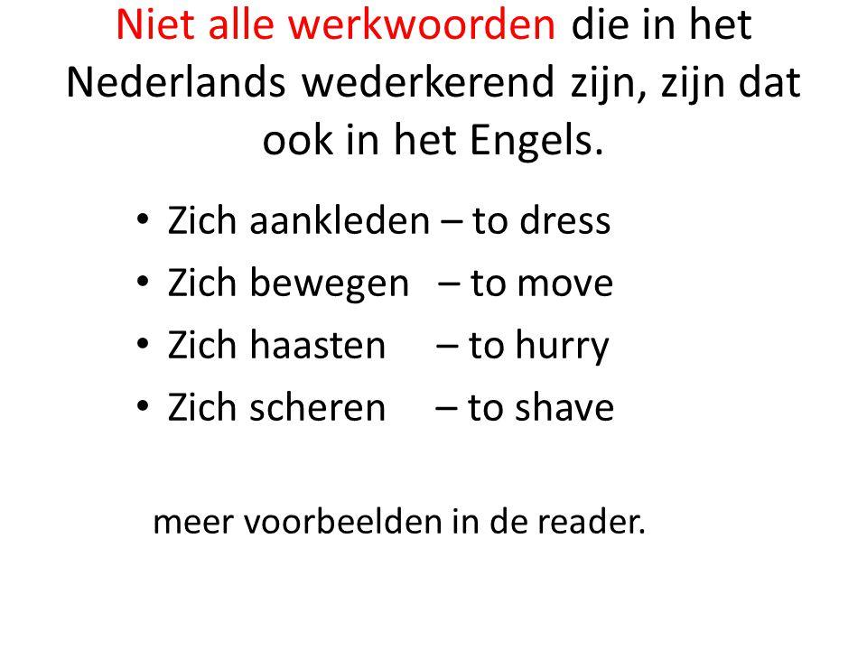 Niet alle werkwoorden die in het Nederlands wederkerend zijn, zijn dat ook in het Engels. Zich aankleden – to dress Zich bewegen – to move Zich haaste