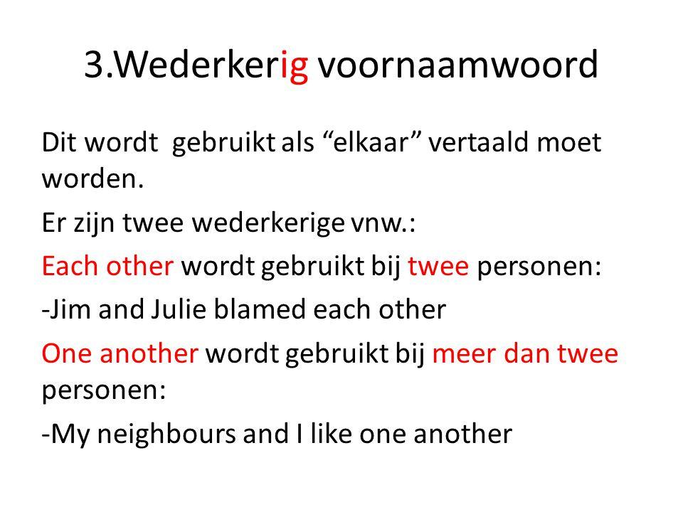 """3.Wederkerig voornaamwoord Dit wordt gebruikt als """"elkaar"""" vertaald moet worden. Er zijn twee wederkerige vnw.: Each other wordt gebruikt bij twee per"""