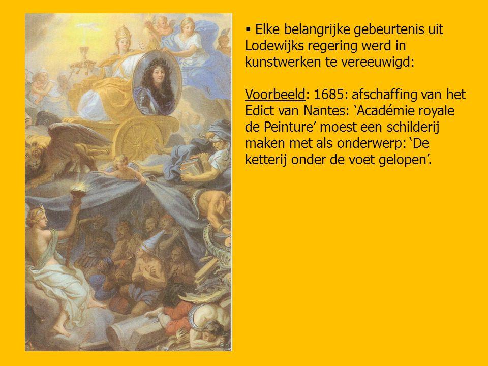  Elke belangrijke gebeurtenis uit Lodewijks regering werd in kunstwerken te vereeuwigd: Voorbeeld: 1685: afschaffing van het Edict van Nantes: 'Acadé