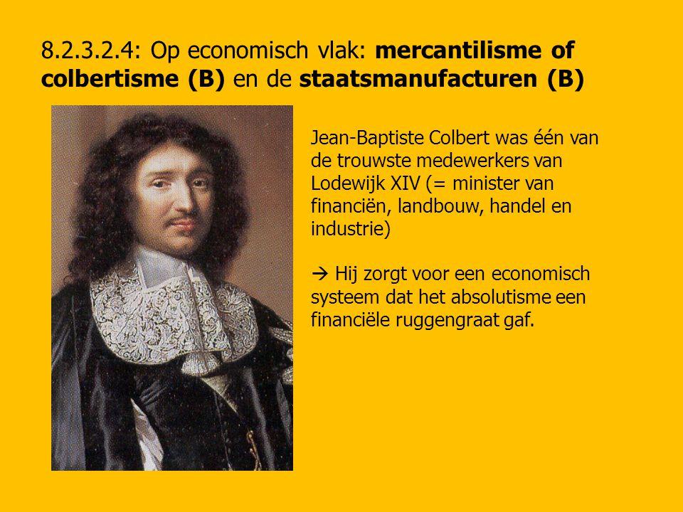 8.2.3.2.4: Op economisch vlak: mercantilisme of colbertisme (B) en de staatsmanufacturen (B) Jean-Baptiste Colbert was één van de trouwste medewerkers