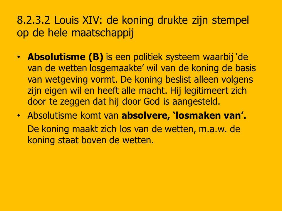 8.2.3.2 Louis XIV: de koning drukte zijn stempel op de hele maatschappij Absolutisme (B) is een politiek systeem waarbij 'de van de wetten losgemaakte