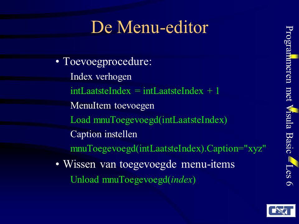 Programmeren met Visula Basic – Les 6 De Menu-editor Toevoegprocedure: Index verhogen intLaatsteIndex = intLaatsteIndex + 1 MenuItem toevoegen Load mnuToegevoegd(intLaatsteIndex) Caption instellen mnuToegevoegd(intLaatsteIndex).Caption= xyz Wissen van toegevoegde menu-items Unload mnuToegevoegd(index)