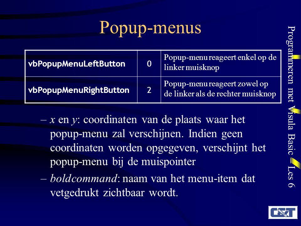 Programmeren met Visula Basic – Les 6 Popup-menus vbPopupMenuLeftButton0 Popup-menu reageert enkel op de linker muisknop vbPopupMenuRightButton2 Popup