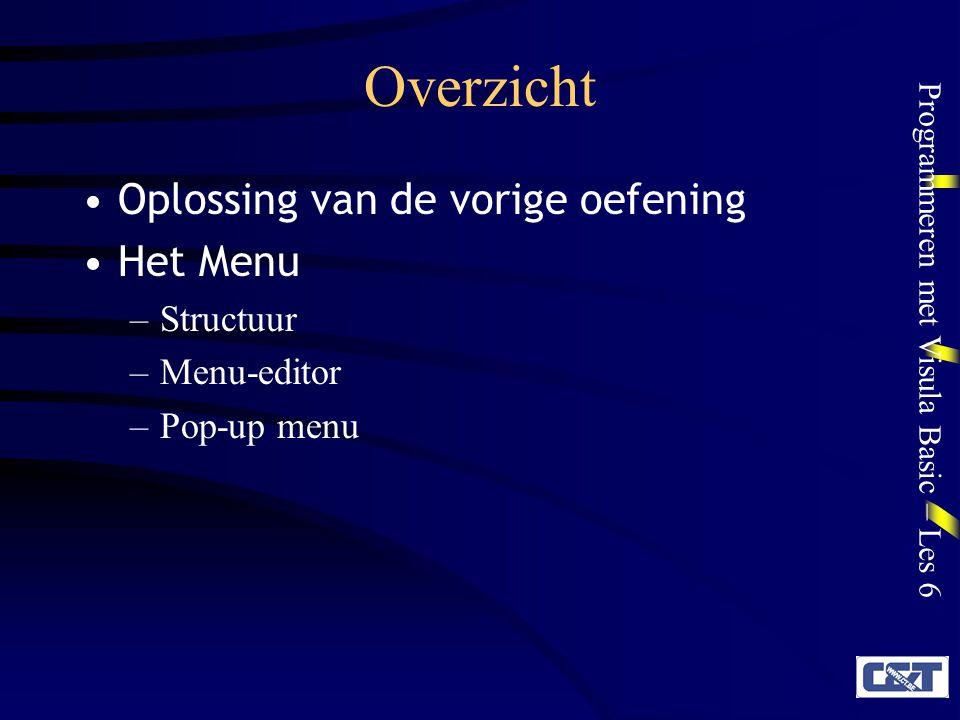 Programmeren met Visula Basic – Les 6 Overzicht Oplossing van de vorige oefening Het Menu –Structuur –Menu-editor –Pop-up menu