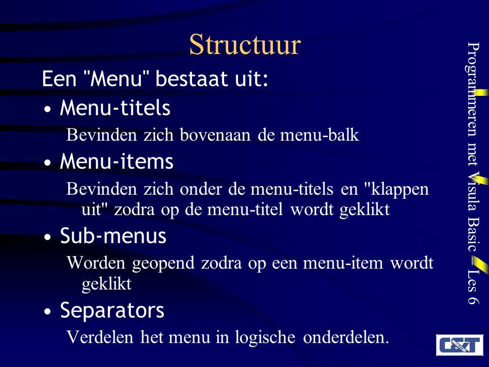 Programmeren met Visula Basic – Les 6 Structuur Een Menu bestaat uit: Menu-titels Bevinden zich bovenaan de menu-balk Menu-items Bevinden zich onder de menu-titels en klappen uit zodra op de menu-titel wordt geklikt Sub-menus Worden geopend zodra op een menu-item wordt geklikt Separators Verdelen het menu in logische onderdelen.