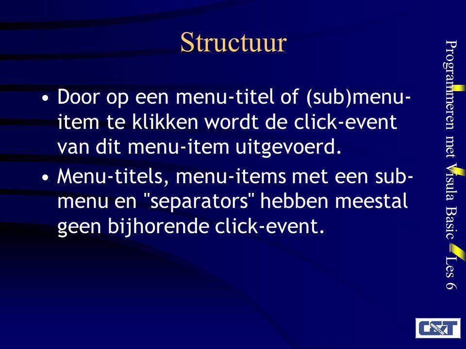 Programmeren met Visula Basic – Les 6 Structuur Door op een menu-titel of (sub)menu- item te klikken wordt de click-event van dit menu-item uitgevoerd