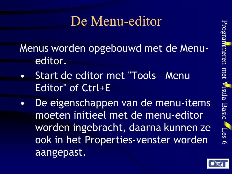 Programmeren met Visula Basic – Les 6 De Menu-editor Sommige eigenschappen kunnen enkel in de editor worden gewijzigd: –Inbrengen van een nieuw menu-object –Wijzigen van de structuur van het menu De Tag-eigenschap van een menu- object kan enkel in het propertiesvenster worden aangepast.