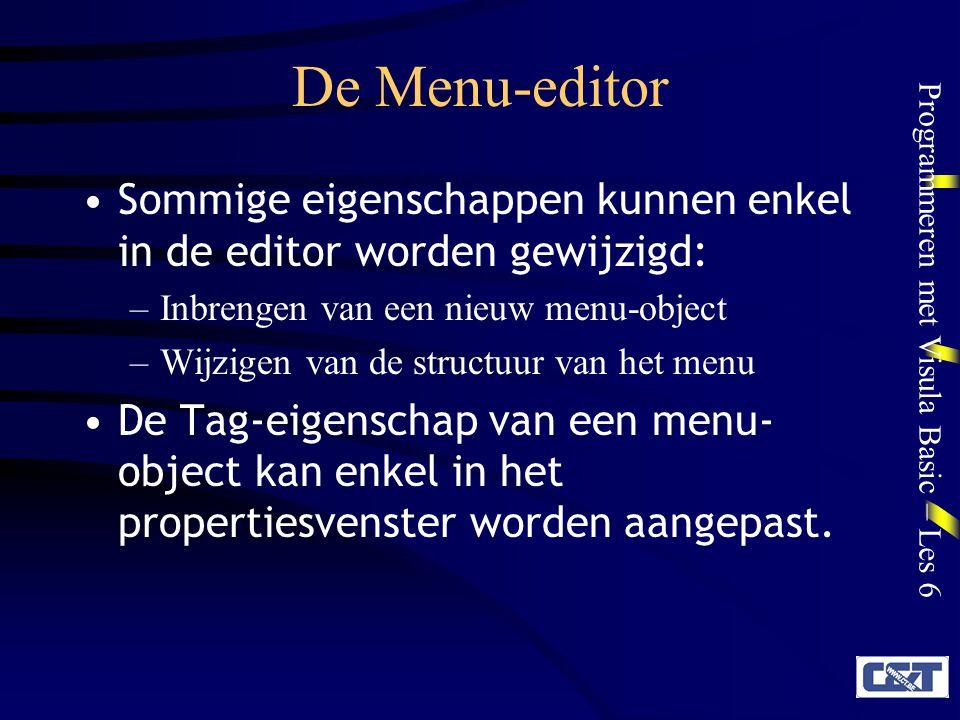 Programmeren met Visula Basic – Les 6 De Menu-editor Werkwijze: Voor elk menu-object moeten minstens 3 eigenschappen worden ingevuld: –Caption: de zichtbare tekst van het menu-item –Name: de interne naam van het item (begint normaal met mnu… ) –Positie: te bepalen met de pijltjesknoppen Volledig linksMenu-titel Eenmaal inspringenMenu-item Tweemaal inspringenSubmenu-item