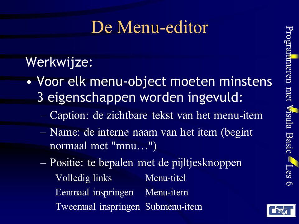 Programmeren met Visula Basic – Les 6 De Menu-editor Werkwijze: Voor elk menu-object moeten minstens 3 eigenschappen worden ingevuld: –Caption: de zic