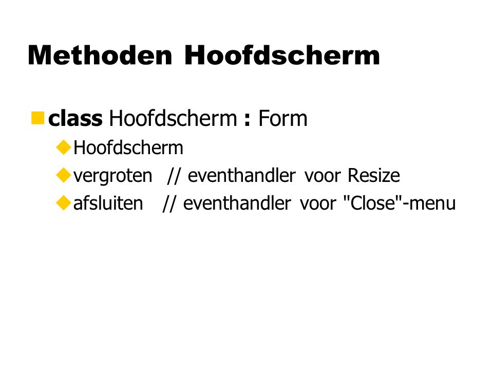Methoden Hoofdscherm nclass Hoofdscherm : Form uHoofdscherm uvergroten // eventhandler voor Resize uafsluiten // eventhandler voor