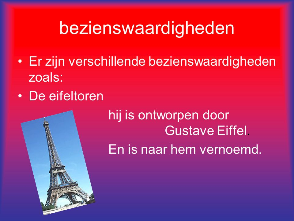 bezienswaardigheden Er zijn verschillende bezienswaardigheden zoals: De eifeltoren hij is ontworpen door Gustave Eiffel.