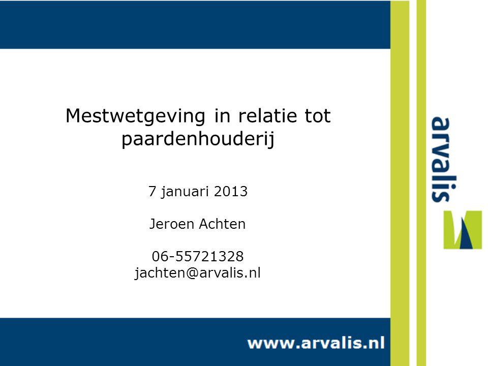 Mestwetgeving in relatie tot paardenhouderij 7 januari 2013 Jeroen Achten 06-55721328 jachten@arvalis.nl
