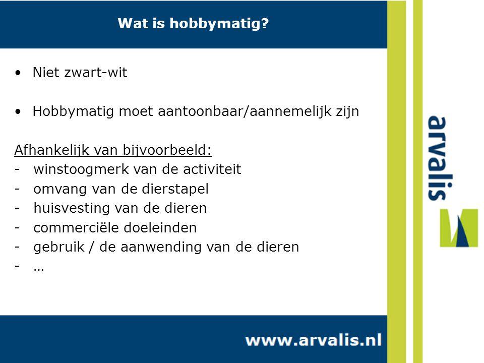 Niet zwart-wit Hobbymatig moet aantoonbaar/aannemelijk zijn Afhankelijk van bijvoorbeeld: -winstoogmerk van de activiteit -omvang van de dierstapel -huisvesting van de dieren -commerciële doeleinden -gebruik / de aanwending van de dieren -… Wat is hobbymatig?