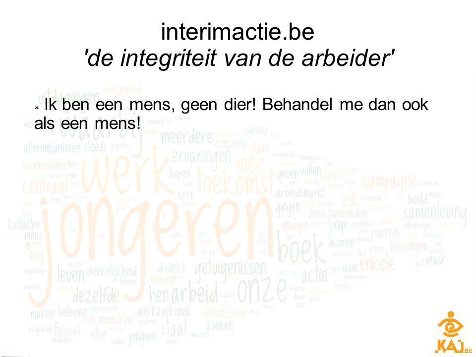 interimactie.be 'de integriteit van de arbeider'  Ik ben een mens, geen dier! Behandel me dan ook als een mens!